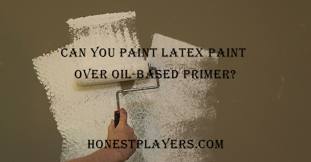 Can You Paint Latex Paint Over Oil-Based Primer